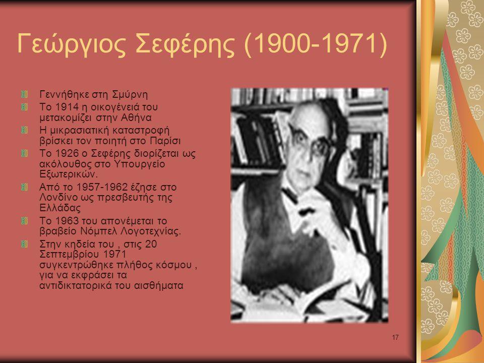 17 Γεώργιος Σεφέρης (1900-1971) Γεννήθηκε στη Σμύρνη Το 1914 η οικογένειά του μετακομίζει στην Αθήνα Η μικρασιατική καταστροφή βρίσκει τον ποιητή στο Παρίσι Το 1926 ο Σεφέρης διορίζεται ως ακόλουθος στο Υπουργείο Εξωτερικών.