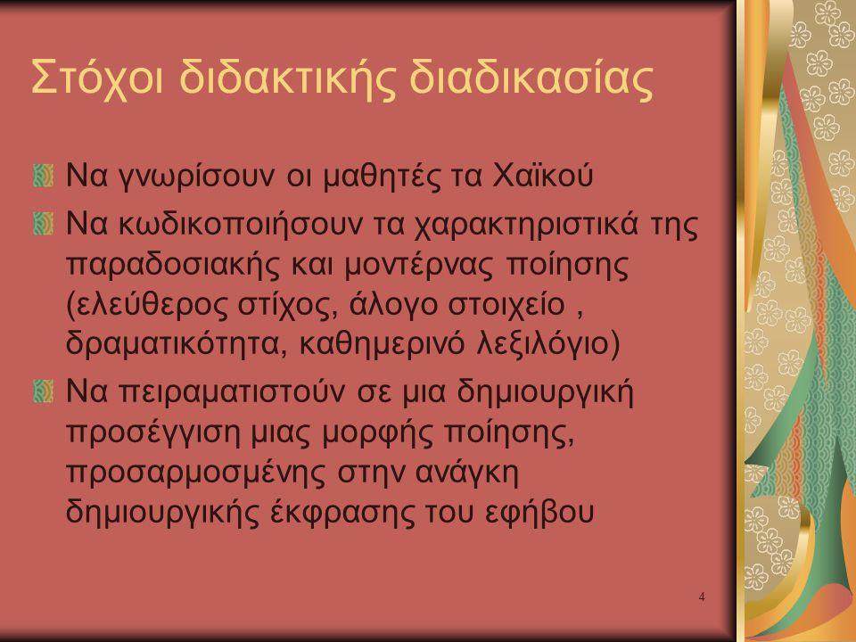 4 Στόχοι διδακτικής διαδικασίας Να γνωρίσουν οι μαθητές τα Χαϊκού Να κωδικοποιήσουν τα χαρακτηριστικά της παραδοσιακής και μοντέρνας ποίησης (ελεύθερος στίχος, άλογο στοιχείο, δραματικότητα, καθημερινό λεξιλόγιο) Να πειραματιστούν σε μια δημιουργική προσέγγιση μιας μορφής ποίησης, προσαρμοσμένης στην ανάγκη δημιουργικής έκφρασης του εφήβου