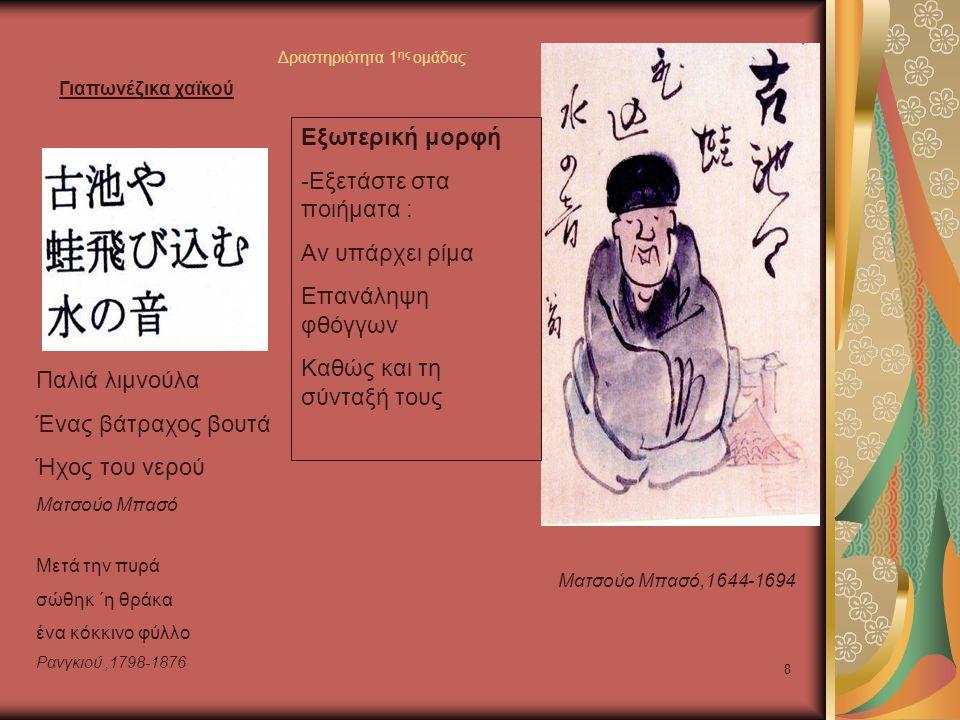 8 Παλιά λιμνούλα Ένας βάτραχος βουτά Ήχος του νερού Ματσούο Μπασό,1644-1694 Ματσούο Μπασό Μετά την πυρά σώθηκ ΄η θράκα ένα κόκκινο φύλλο Ρανγκιού,1798-1876 Εξωτερική μορφή -Εξετάστε στα ποιήματα : Αν υπάρχει ρίμα Επανάληψη φθόγγων Καθώς και τη σύνταξή τους Γιαπωνέζικα χαϊκού Δραστηριότητα 1 ης ομάδας