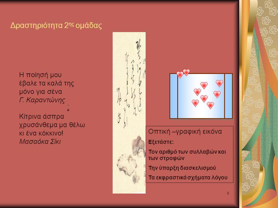 9 Δραστηριότητα 2 ης ομάδας.*.* Οπτική –γραφική εικόνα Εξετάστε: Τον αριθμό των συλλαβών και των στροφών Την ύπαρξη διασκελισμού Τα εκφραστικά σχήματα λόγου Η ποίησή μου έβαλε τα καλά της μόνο για σένα Γ.
