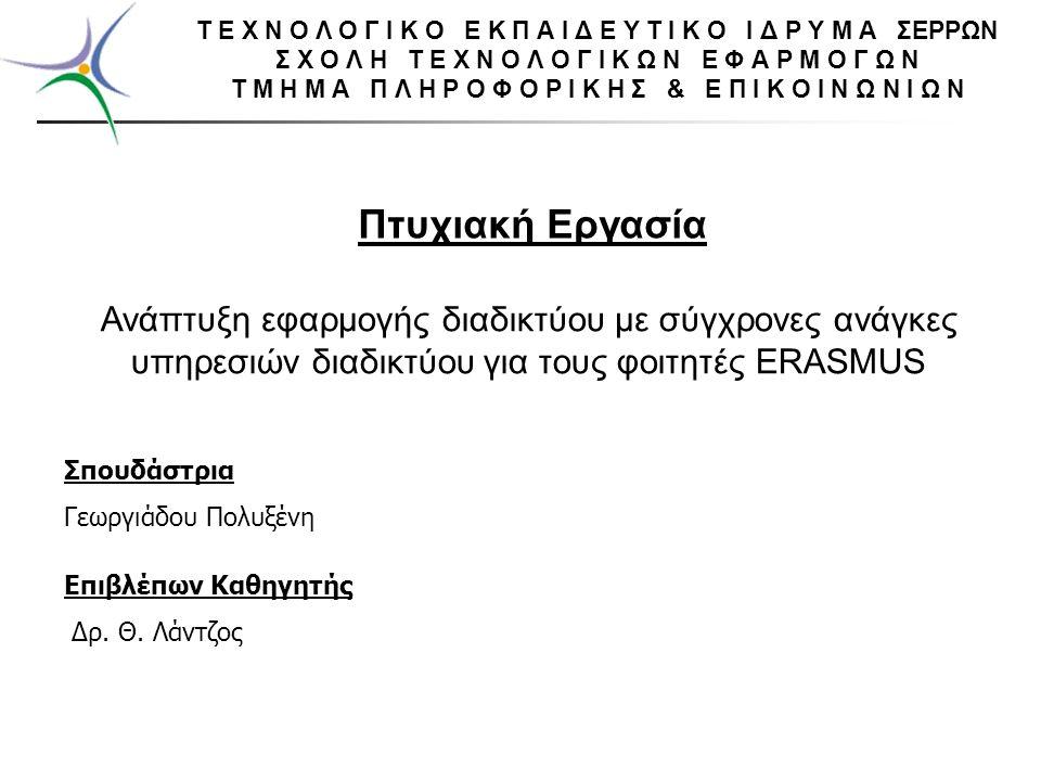 Ανάπτυξη εφαρμογής διαδικτύου με σύγχρονες ανάγκες υπηρεσιών διαδικτύου για τους φοιτητές ERASMUS Πτυχιακή Εργασία Σπουδάστρια Γεωργιάδου Πολυξένη Επιβλέπων Καθηγητής Δρ.