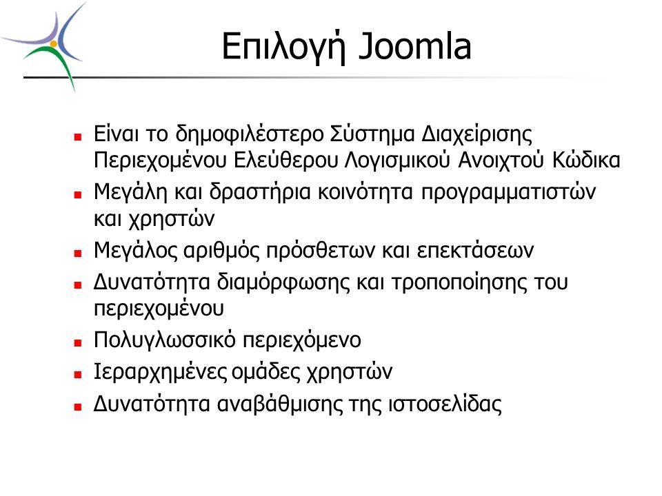 Επιλογή Joomla Είναι το δημοφιλέστερο Σύστημα Διαχείρισης Περιεχομένου Ελεύθερου Λογισμικού Ανοιχτού Κώδικα Μεγάλη και δραστήρια κοινότητα προγραμματιστών και χρηστών Μεγάλος αριθμός πρόσθετων και επεκτάσεων Δυνατότητα διαμόρφωσης και τροποποίησης του περιεχομένου Πολυγλωσσικό περιεχόμενο Ιεραρχημένες ομάδες χρηστών Δυνατότητα αναβάθμισης της ιστοσελίδας