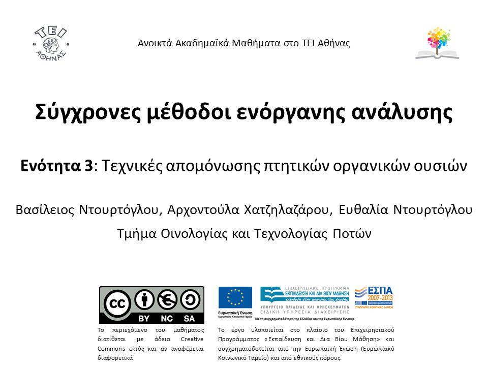 Σύγχρονες μέθοδοι ενόργανης ανάλυσης Ενότητα 3: Τεχνικές απομόνωσης πτητικών οργανικών ουσιών Βασίλειος Ντουρτόγλου, Αρχοντούλα Χατζηλαζάρου, Ευθαλία Ντουρτόγλου Τμήμα Οινολογίας και Τεχνολογίας Ποτών Ανοικτά Ακαδημαϊκά Μαθήματα στο ΤΕΙ Αθήνας Το περιεχόμενο του μαθήματος διατίθεται με άδεια Creative Commons εκτός και αν αναφέρεται διαφορετικά Το έργο υλοποιείται στο πλαίσιο του Επιχειρησιακού Προγράμματος «Εκπαίδευση και Δια Βίου Μάθηση» και συγχρηματοδοτείται από την Ευρωπαϊκή Ένωση (Ευρωπαϊκό Κοινωνικό Ταμείο) και από εθνικούς πόρους.