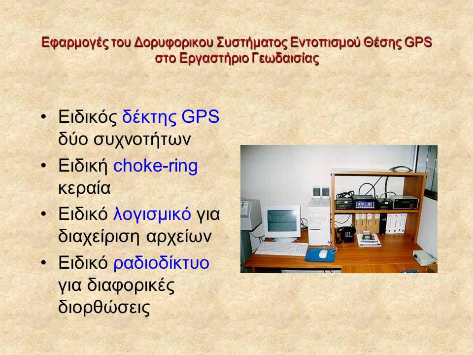 Eιδικός δέκτης GPS δύο συχνοτήτων Ειδική choke-ring κεραία Ειδικό λογισμικό για διαχείριση αρχείων Ειδικό ραδιοδίκτυο για διαφορικές διορθώσεις