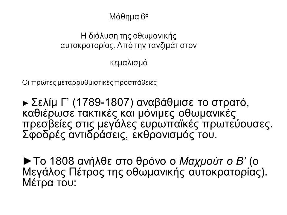 Μάθημα 6 ο H διάλυση της οθωμανικής αυτοκρατορίας. Από την τανζιμάτ στον κεμαλισμό Οι πρώτες μεταρρυθμιστικές προσπάθειες ► Σελίμ Γ' (1789-1807) αναβά