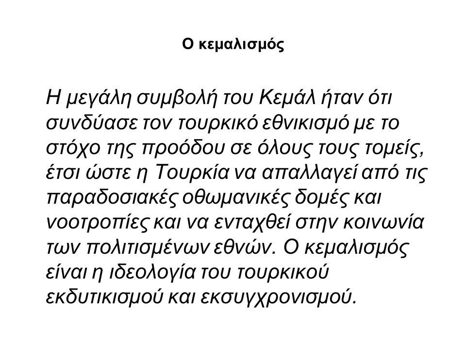 Ο κεμαλισμός Η μεγάλη συμβολή του Κεμάλ ήταν ότι συνδύασε τον τουρκικό εθνικισμό με το στόχο της προόδου σε όλους τους τομείς, έτσι ώστε η Τουρκία να
