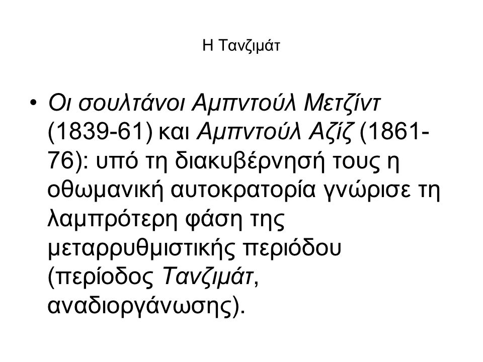 Η Τανζιμάτ Οι σουλτάνοι Αμπντούλ Μετζίντ (1839-61) και Αμπντούλ Αζίζ (1861- 76): υπό τη διακυβέρνησή τους η οθωμανική αυτοκρατορία γνώρισε τη λαμπρότε
