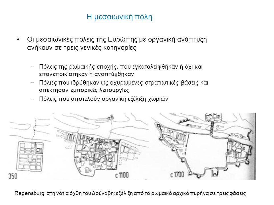 Η μεσαιωνική πόλη Οι μεσαιωνικές πόλεις της Ευρώπης με οργανική ανάπτυξη ανήκουν σε τρεις γενικές κατηγορίες –Πόλεις της ρωμαϊκής εποχής, που εγκαταλε