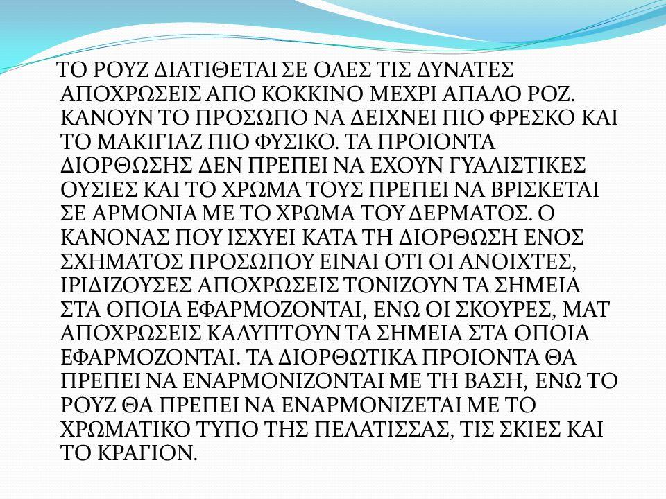 ΤΟ ΡΟΥΖ ΔΙΑΤΙΘΕΤΑΙ ΣΕ ΟΛΕΣ ΤΙΣ ΔΥΝΑΤΕΣ ΑΠΟΧΡΩΣΕΙΣ ΑΠΟ ΚΟΚΚΙΝΟ ΜΕΧΡΙ ΑΠΑΛΟ ΡΟΖ. ΚΑΝΟΥΝ ΤΟ ΠΡΟΣΩΠΟ ΝΑ ΔΕΙΧΝΕΙ ΠΙΟ ΦΡΕΣΚΟ ΚΑΙ ΤΟ ΜΑΚΙΓΙΑΖ ΠΙΟ ΦΥΣΙΚΟ. ΤΑ