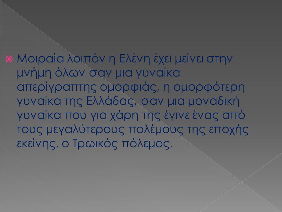  Μοιραία λοιπόν η Ελένη έχει μείνει στην μνήμη όλων σαν μια γυναίκα απερίγραπτης ομορφιάς, η ομορφότερη γυναίκα της Ελλάδας, σαν μια μοναδική γυναίκα
