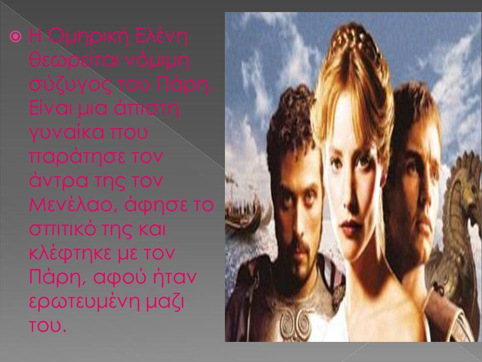  Η Ομηρική Ελένη θεωρείται νόμιμη σύζυγος του Πάρη. Είναι μια άπιστη γυναίκα που παράτησε τον άντρα της τον Μενέλαο, άφησε το σπιτικό της και κλέφτηκ
