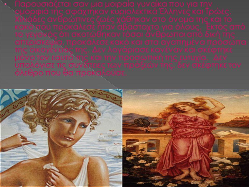 Παρουσιάζεται σαν μια μοιραία γυναίκα που για την ομορφιά της σφάχτηκαν κυριολεκτικά Έλληνες και Τρώες.
