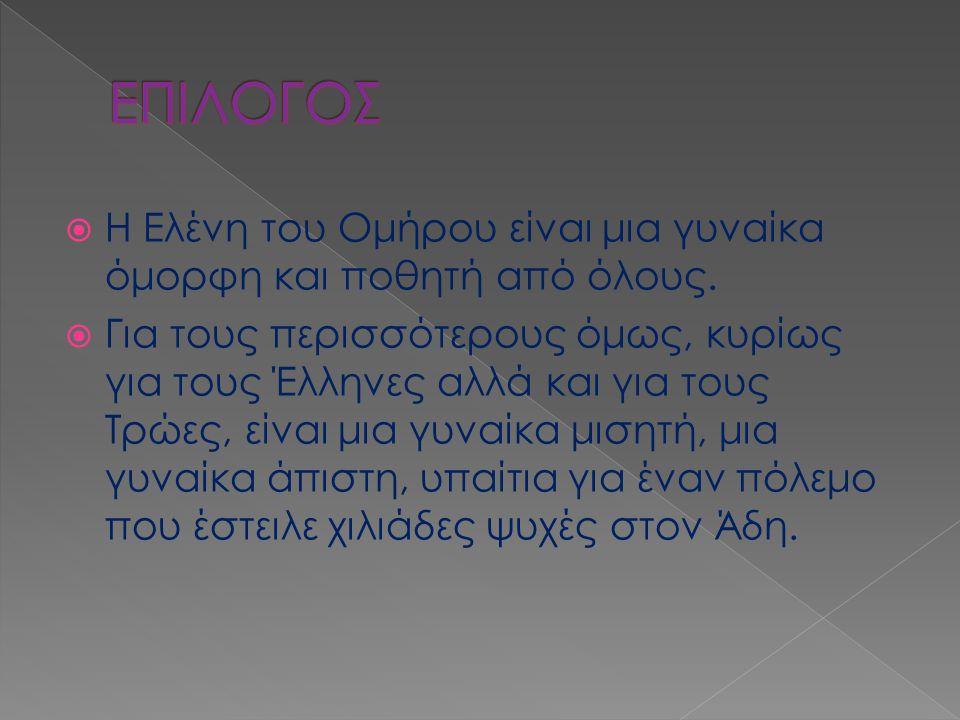  Η Ελένη του Ομήρου είναι μια γυναίκα όμορφη και ποθητή από όλους.  Για τους περισσότερους όμως, κυρίως για τους Έλληνες αλλά και για τους Τρώες, εί