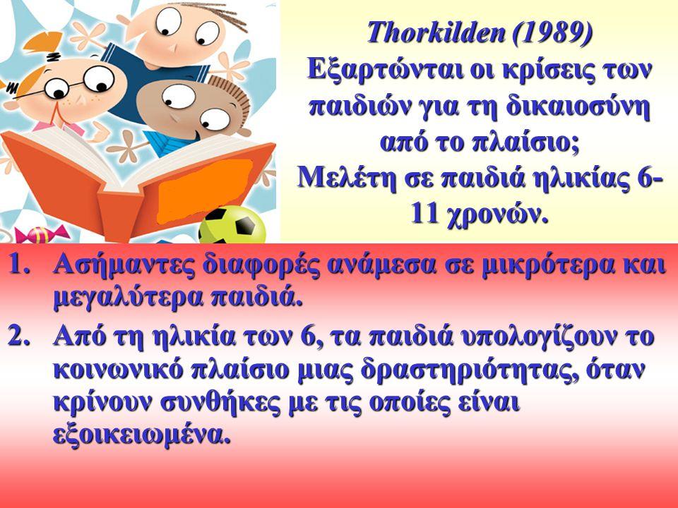 Thorkilden (1989) Εξαρτώνται οι κρίσεις των παιδιών για τη δικαιοσύνη από το πλαίσιο; Μελέτη σε παιδιά ηλικίας 6- 11 χρονών.