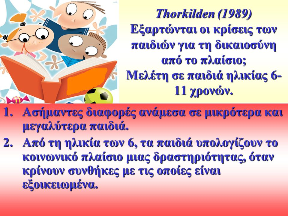 Thorkilden (1989) Εξαρτώνται οι κρίσεις των παιδιών για τη δικαιοσύνη από το πλαίσιο; Μελέτη σε παιδιά ηλικίας 6- 11 χρονών. 1.Ασήμαντες διαφορές ανάμ