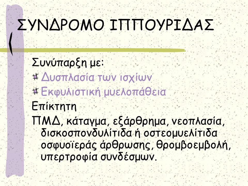 ΣΥΝΔΡΟΜΟ ΙΠΠΟΥΡΙΔΑΣ Συνύπαρξη με: Δυσπλασία των ισχίων Εκφυλιστική μυελοπάθεια Επίκτητη ΠΜΔ, κάταγμα, εξάρθρημα, νεοπλασία, δισκοσπονδυλίτιδα ή οστεομ