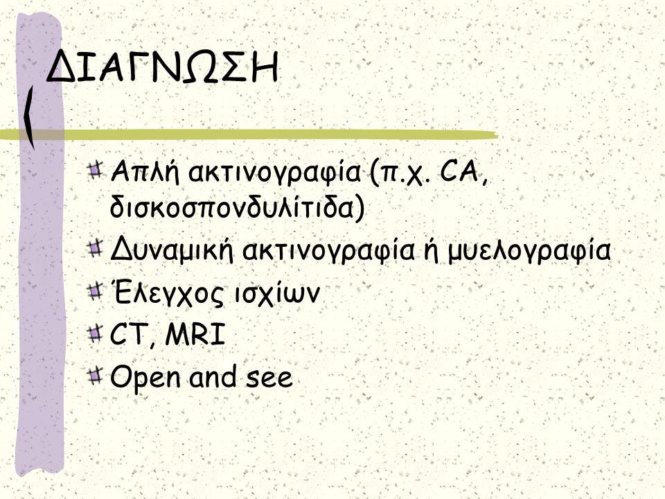 ΔΙΑΓΝΩΣΗ Απλή ακτινογραφία (π.χ. CA, δισκοσπονδυλίτιδα) Δυναμική ακτινογραφία ή μυελογραφία Έλεγχος ισχίων CT, MRI Open and see