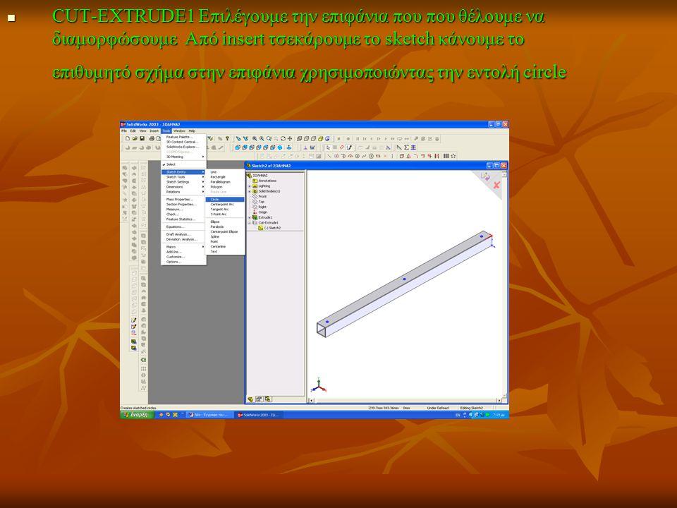 CUT-EXTRUDE1 Επιλέγουμε την επιφάνια που που θέλουμε να διαμορφώσουμε Από insert τσεκάρουμε το sketch κάνουμε το επιθυμητό σχήμα στην επιφάνια χρησιμο