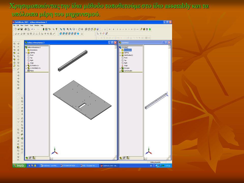 Χρησιμοποιώντας την ίδια μέθοδο τοποθετούμε στο ίδιο assembly και τα υπόλοιπα μέρη του μηχανισμού. Χρησιμοποιώντας την ίδια μέθοδο τοποθετούμε στο ίδι