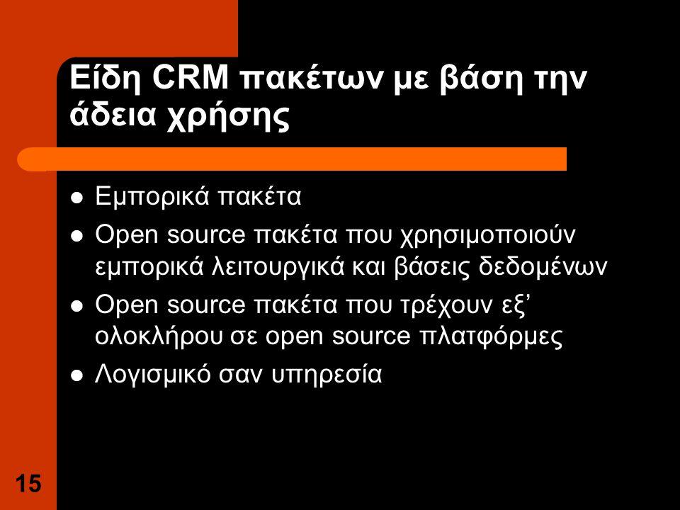 Είδη CRM πακέτων με βάση την άδεια χρήσης Εμπορικά πακέτα Open source πακέτα που χρησιμοποιούν εμπορικά λειτουργικά και βάσεις δεδομένων Open source πακέτα που τρέχουν εξ' ολοκλήρου σε open source πλατφόρμες Λογισμικό σαν υπηρεσία 15
