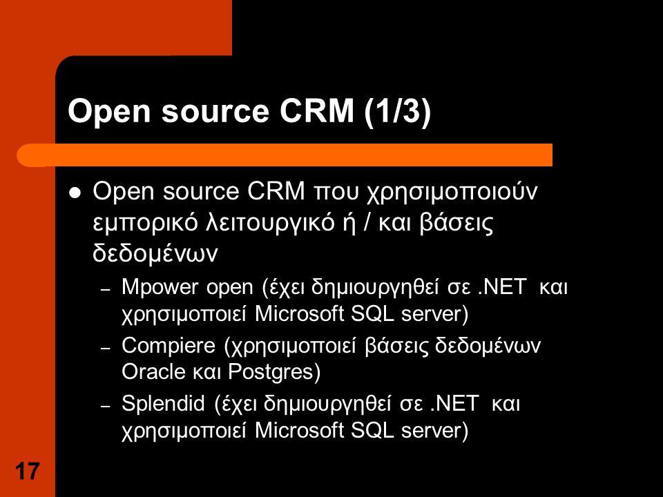 Open source CRM (1/3) Open source CRM που χρησιμοποιούν εμπορικό λειτουργικό ή / και βάσεις δεδομένων – Mpower open (έχει δημιουργηθεί σε.NET και χρησιμοποιεί Microsoft SQL server) – Compiere (χρησιμοποιεί βάσεις δεδομένων Oracle και Postgres) – Splendid (έχει δημιουργηθεί σε.NET και χρησιμοποιεί Microsoft SQL server) 17