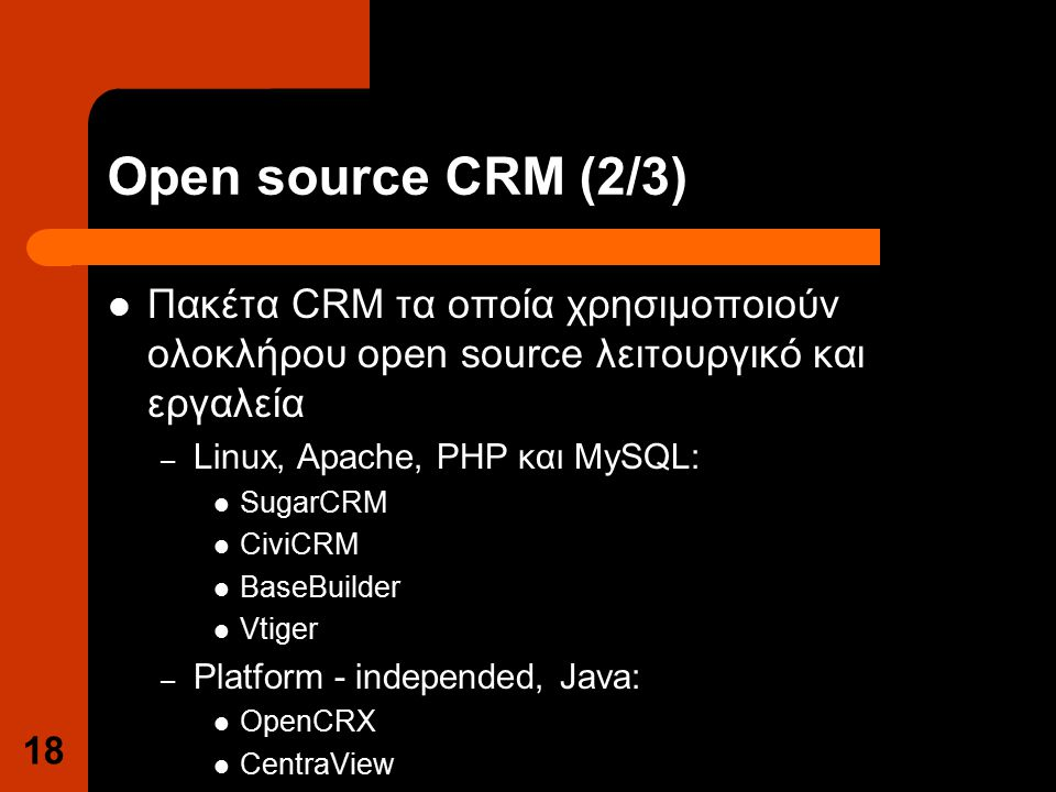 Open source CRM (2/3) Πακέτα CRM τα οποία χρησιμοποιούν ολοκλήρου open source λειτουργικό και εργαλεία – Linux, Apache, PHP και MySQL: SugarCRM CiviCRM BaseBuilder Vtiger – Platform - independed, Java: OpenCRX CentraView 18