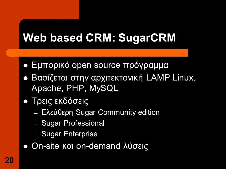 Web based CRM: SugarCRM Εμπορικό open source πρόγραμμα Βασίζεται στην αρχιτεκτονική LAMP Linux, Apache, PHP, MySQL Τρεις εκδόσεις – Ελεύθερη Sugar Community edition – Sugar Professional – Sugar Enterprise On-site και on-demand λύσεις 20