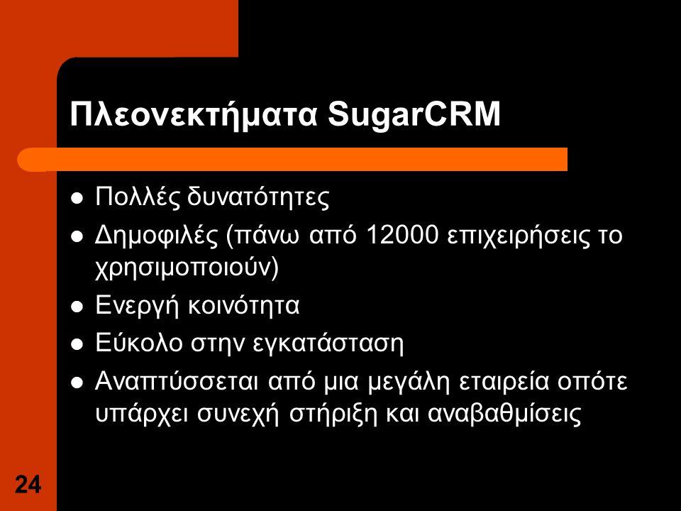 Πλεονεκτήματα SugarCRM Πολλές δυνατότητες Δημοφιλές (πάνω από 12000 επιχειρήσεις το χρησιμοποιούν) Ενεργή κοινότητα Εύκολο στην εγκατάσταση Αναπτύσσεται από μια μεγάλη εταιρεία οπότε υπάρχει συνεχή στήριξη και αναβαθμίσεις 24