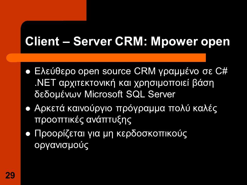 Client – Server CRM: Mpower open Ελεύθερο open source CRM γραμμένο σε C#.NET αρχιτεκτονική και χρησιμοποιεί βάση δεδομένων Microsoft SQL Server Αρκετά καινούργιο πρόγραμμα πολύ καλές προοπτικές ανάπτυξης Προορίζεται για μη κερδοσκοπικούς οργανισμούς 29