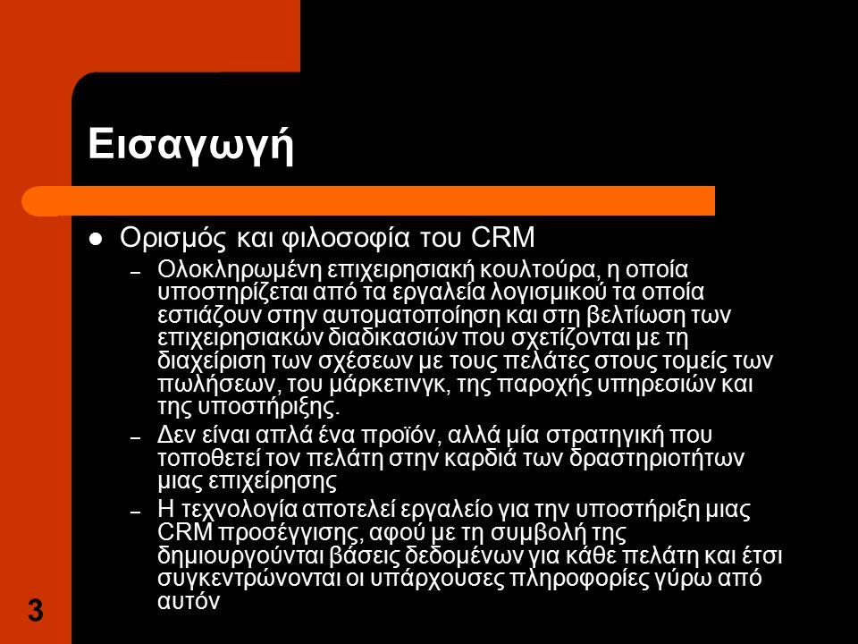 3 Εισαγωγή Ορισμός και φιλοσοφία του CRM – Ολοκληρωμένη επιχειρησιακή κουλτούρα, η οποία υποστηρίζεται από τα εργαλεία λογισμικού τα οποία εστιάζουν στην αυτοματοποίηση και στη βελτίωση των επιχειρησιακών διαδικασιών που σχετίζονται με τη διαχείριση των σχέσεων με τους πελάτες στους τομείς των πωλήσεων, του μάρκετινγκ, της παροχής υπηρεσιών και της υποστήριξης.