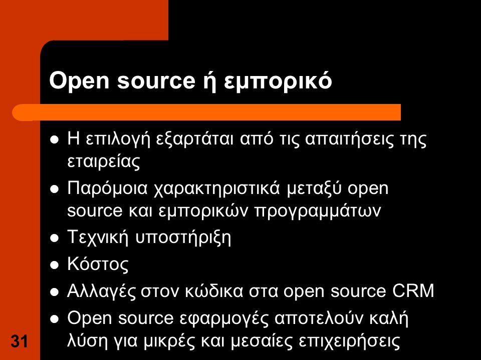 Open source ή εμπορικό Η επιλογή εξαρτάται από τις απαιτήσεις της εταιρείας Παρόμοια χαρακτηριστικά μεταξύ open source και εμπορικών προγραμμάτων Τεχνική υποστήριξη Κόστος Αλλαγές στον κώδικα στα open source CRM Open source εφαρμογές αποτελούν καλή λύση για μικρές και μεσαίες επιχειρήσεις 31