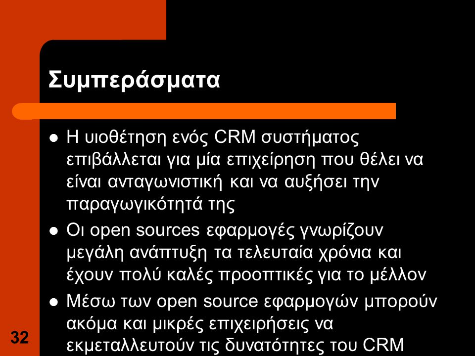 Συμπεράσματα Η υιοθέτηση ενός CRM συστήματος επιβάλλεται για μία επιχείρηση που θέλει να είναι ανταγωνιστική και να αυξήσει την παραγωγικότητά της Οι open sources εφαρμογές γνωρίζουν μεγάλη ανάπτυξη τα τελευταία χρόνια και έχουν πολύ καλές προοπτικές για το μέλλον Μέσω των open source εφαρμογών μπορούν ακόμα και μικρές επιχειρήσεις να εκμεταλλευτούν τις δυνατότητες του CRM 32