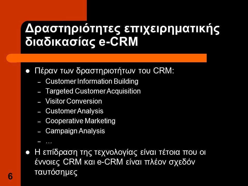 6 Δραστηριότητες επιχειρηματικής διαδικασίας e-CRM Πέραν των δραστηριοτήτων του CRM: – Customer Information Building – Targeted Customer Acquisition – Visitor Conversion – Customer Analysis – Cooperative Marketing – Campaign Analysis – … Η επίδραση της τεχνολογίας είναι τέτοια που οι έννοιες CRM και e-CRM είναι πλέον σχεδόν ταυτόσημες