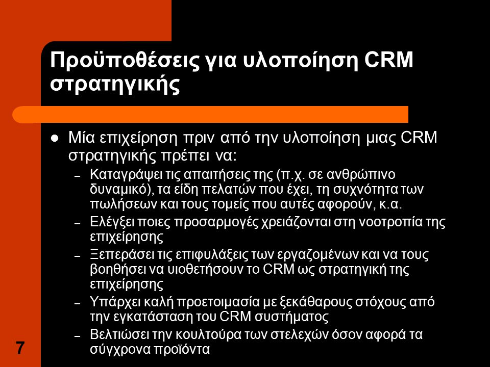 7 Προϋποθέσεις για υλοποίηση CRM στρατηγικής Μία επιχείρηση πριν από την υλοποίηση μιας CRM στρατηγικής πρέπει να: – Καταγράψει τις απαιτήσεις της (π.χ.