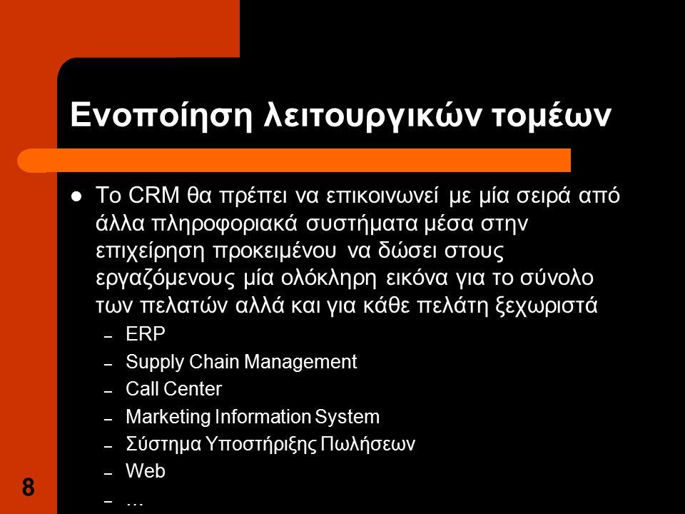 8 Ενοποίηση λειτουργικών τομέων Το CRM θα πρέπει να επικοινωνεί με μία σειρά από άλλα πληροφοριακά συστήματα μέσα στην επιχείρηση προκειμένου να δώσει στους εργαζόμενους μία ολόκληρη εικόνα για το σύνολο των πελατών αλλά και για κάθε πελάτη ξεχωριστά – ERP – Supply Chain Management – Call Center – Marketing Information System – Σύστημα Υποστήριξης Πωλήσεων – Web – …