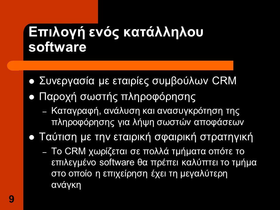 9 Επιλογή ενός κατάλληλου software Συνεργασία με εταιρίες συμβούλων CRM Παροχή σωστής πληροφόρησης – Καταγραφή, ανάλυση και ανασυγκρότηση της πληροφόρησης για λήψη σωστών αποφάσεων Ταύτιση με την εταιρική σφαιρική στρατηγική – Το CRM χωρίζεται σε πολλά τμήματα οπότε το επιλεγμένο software θα πρέπει καλύπτει το τμήμα στο οποίο η επιχείρηση έχει τη μεγαλύτερη ανάγκη