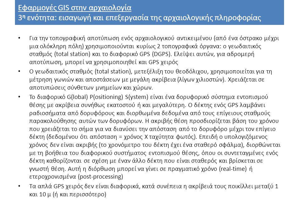 Εφαρμογές GIS στην αρχαιολογία 3 η ενότητα: εισαγωγή και επεξεργασία της αρχαιολογικής πληροφορίας Για την τοπογραφική αποτύπωση ενός αρχαιολογικού αντικειμένου (από ένα όστρακο μέχρι μια ολόκληρη πόλη) χρησιμοποιούνται κυρίως 2 τοπογραφικά όργανα: ο γεωδαιτικός σταθμός (total station) και το διαφορικό GPS (DGPS).