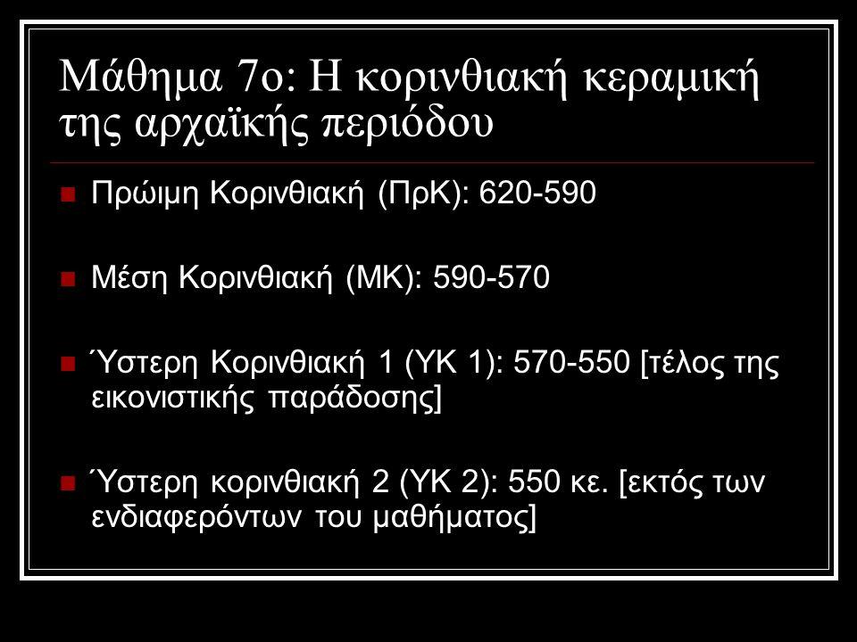 Μάθημα 7ο: Η κορινθιακή κεραμική της αρχαϊκής περιόδου Πρώιμη Κορινθιακή (ΠρΚ): 620-590 Μέση Κορινθιακή (ΜΚ): 590-570 Ύστερη Κορινθιακή 1 (ΥΚ 1): 570-550 [τέλος της εικονιστικής παράδοσης] Ύστερη κορινθιακή 2 (ΥΚ 2): 550 κε.