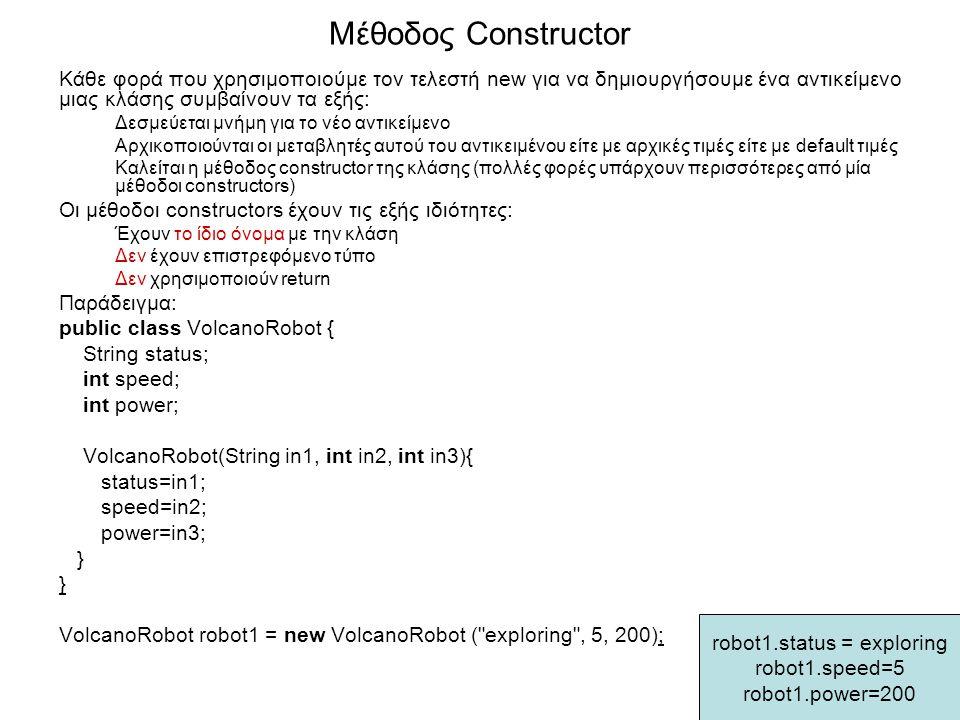 Μέθοδος Constructor Κάθε φορά που χρησιμοποιούμε τον τελεστή new για να δημιουργήσουμε ένα αντικείμενο μιας κλάσης συμβαίνουν τα εξής: Δεσμεύεται μνήμη για το νέο αντικείμενο Αρχικοποιούνται οι μεταβλητές αυτού του αντικειμένου είτε με αρχικές τιμές είτε με default τιμές Καλείται η μέθοδος constructor της κλάσης (πολλές φορές υπάρχουν περισσότερες από μία μέθοδοι constructors) Οι μέθοδοι constructors έχουν τις εξής ιδιότητες: Έχουν το ίδιο όνομα με την κλάση Δεν έχουν επιστρεφόμενο τύπο Δεν χρησιμοποιούν return Παράδειγμα: public class VolcanoRobot { String status; int speed; int power; VolcanoRobot(String in1, int in2, int in3){ status=in1; speed=in2; power=in3; } VolcanoRobot robot1 = new VolcanoRobot ( exploring , 5, 200); robot1.status = exploring robot1.speed=5 robot1.power=200