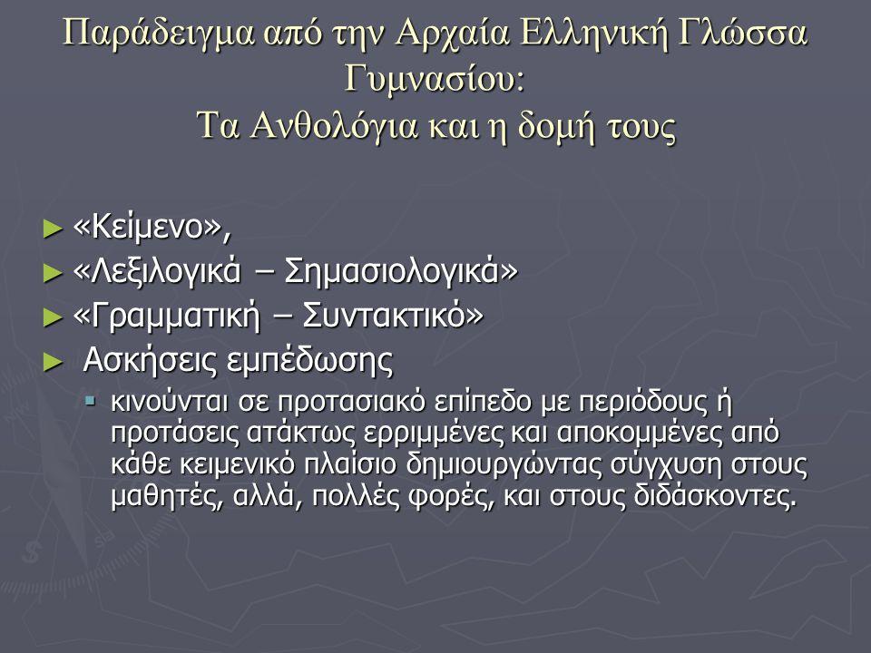 Παράδειγμα από την Αρχαία Ελληνική Γλώσσα Γυμνασίου: Τα Ανθολόγια και η δομή τους ► «Κείμενο», ► «Λεξιλογικά – Σημασιολογικά» ► «Γραμματική – Συντακτικό» ► Ασκήσεις εμπέδωσης  κινούνται σε προτασιακό επίπεδο με περιόδους ή προτάσεις ατάκτως ερριμμένες και αποκομμένες από κάθε κειμενικό πλαίσιο δημιουργώντας σύγχυση στους μαθητές, αλλά, πολλές φορές, και στους διδάσκοντες.