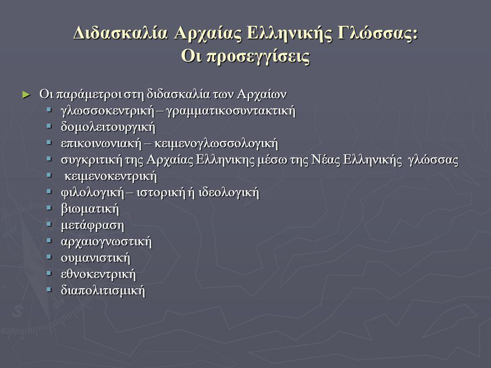 Διδασκαλία Αρχαίας Ελληνικής Γλώσσας: Οι προσεγγίσεις ► Οι παράμετροι στη διδασκαλία των Αρχαίων  γλωσσοκεντρική – γραμματικοσυντακτική  δομολειτουργική  επικοινωνιακή – κειμενογλωσσολογική  συγκριτική της Αρχαίας Ελληνικης μέσω της Νέας Ελληνικής γλώσσας  κειμενοκεντρική  φιλολογική – ιστορική ή ιδεολογική  βιωματική  μετάφραση  αρχαιογνωστική  ουμανιστική  εθνοκεντρική  διαπολιτισμική