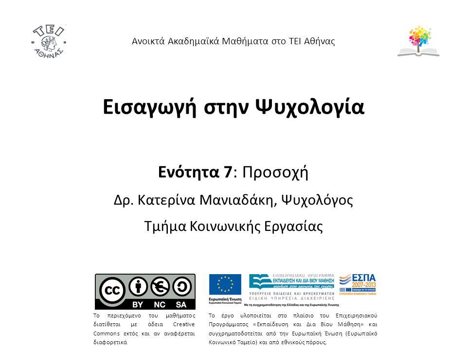 Εισαγωγή στην Ψυχολογία Ενότητα 7: Προσοχή Δρ. Κατερίνα Μανιαδάκη, Ψυχολόγος Τμήμα Κοινωνικής Εργασίας Ανοικτά Ακαδημαϊκά Μαθήματα στο ΤΕΙ Αθήνας Το π