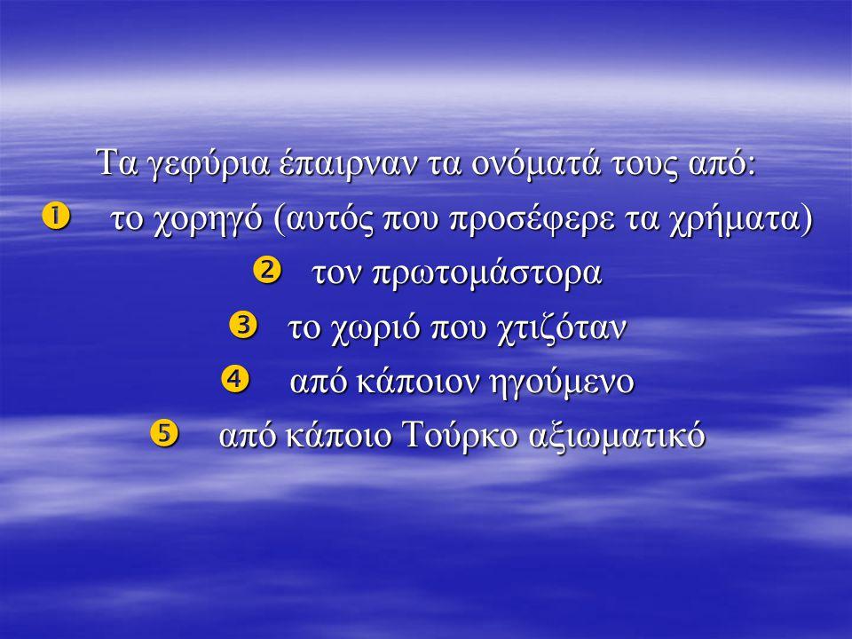 Τα γεφύρια έπαιρναν τα ονόματά τους από:  το χορηγό (αυτός που προσέφερε τα χρήματα)  τον πρωτομάστορα  το χωριό που χτιζόταν  από κάποιον ηγούμεν