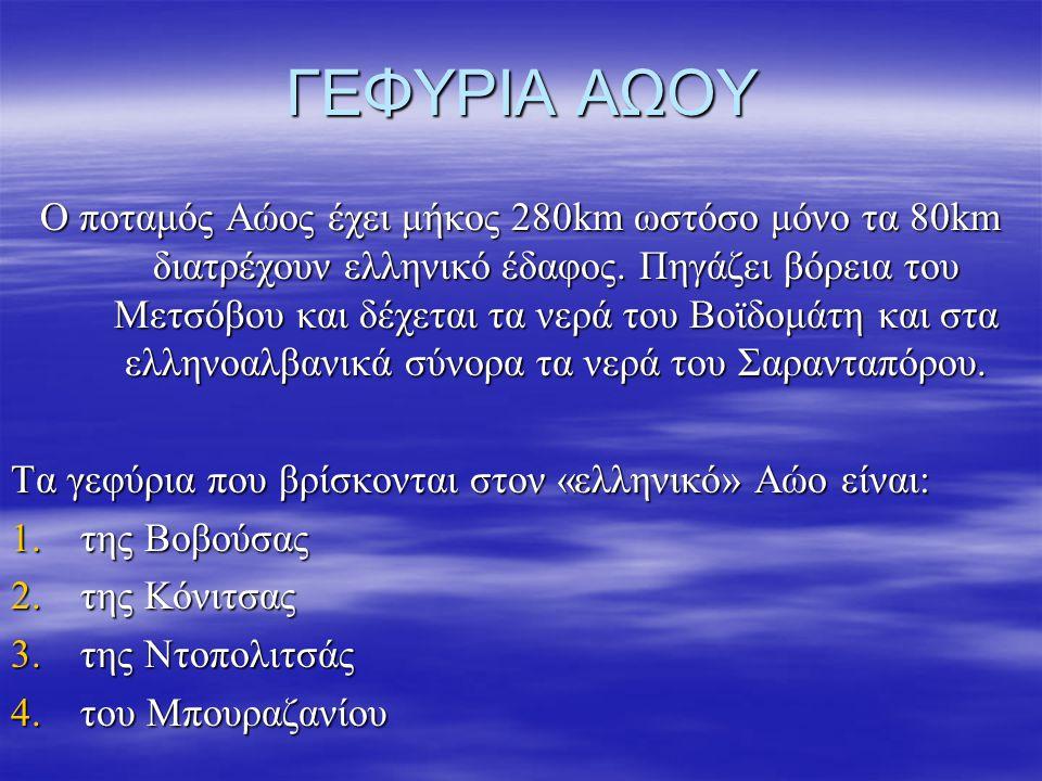 ΓΕΦΥΡΙΑ ΑΩΟΥ Ο ποταμός Αώος έχει μήκος 280km ωστόσο μόνο τα 80km διατρέχουν ελληνικό έδαφος. Πηγάζει βόρεια του Μετσόβου και δέχεται τα νερά του Βοϊδο