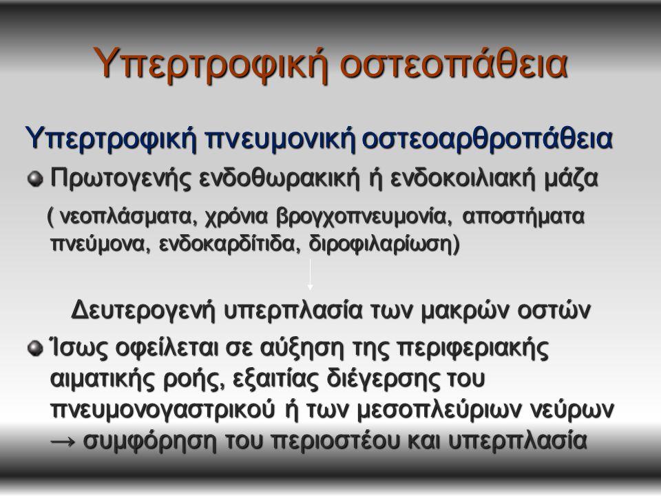 Υπερτροφική οστεοπάθεια Υπερτροφική πνευμονική οστεοαρθροπάθεια Πρωτογενής ενδοθωρακική ή ενδοκοιλιακή μάζα ( νεοπλάσματα, χρόνια βρογχοπνευμονία, αποστήματα πνεύμονα, ενδοκαρδίτιδα, διροφιλαρίωση) ( νεοπλάσματα, χρόνια βρογχοπνευμονία, αποστήματα πνεύμονα, ενδοκαρδίτιδα, διροφιλαρίωση) Δευτερογενή υπερπλασία των μακρών οστών Ίσως οφείλεται σε αύξηση της περιφεριακής αιματικής ροής, εξαιτίας διέγερσης του πνευμονογαστρικού ή των μεσοπλεύριων νεύρων → συμφόρηση του περιοστέου και υπερπλασία
