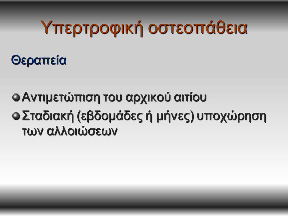 Υπερτροφική οστεοπάθεια Θεραπεία Αντιμετώπιση του αρχικού αιτίου Σταδιακή (εβδομάδες ή μήνες) υποχώρηση των αλλοιώσεων