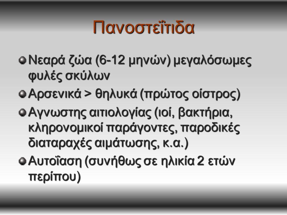 Πανοστεΐτιδα Νεαρά ζώα (6-12 μηνών) μεγαλόσωμες φυλές σκύλων Αρσενικά > θηλυκά (πρώτος οίστρος) Αγνωστης αιτιολογίας (ιοί, βακτήρια, κληρονομικοί παράγοντες, παροδικές διαταραχές αιμάτωσης, κ.α.) Αυτοΐαση (συνήθως σε ηλικία 2 ετών περίπου)