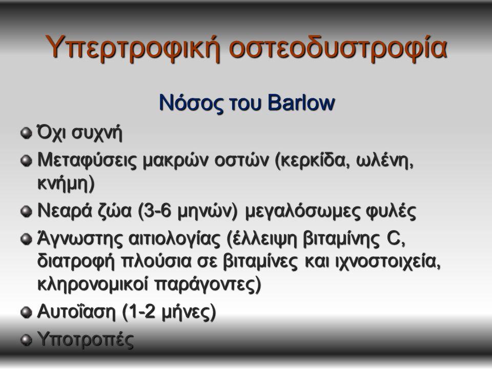 Υπερτροφική οστεοδυστροφία Νόσος του Barlow Όχι συχνή Μεταφύσεις μακρών οστών (κερκίδα, ωλένη, κνήμη) Νεαρά ζώα (3-6 μηνών) μεγαλόσωμες φυλές Άγνωστης αιτιολογίας (έλλειψη βιταμίνης C, διατροφή πλούσια σε βιταμίνες και ιχνοστοιχεία, κληρονομικοί παράγοντες) Αυτοΐαση (1-2 μήνες) Υποτροπές
