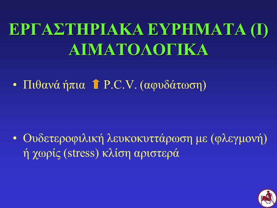 ΕΡΓΑΣΤΗΡΙΑΚΑ ΕΥΡΗΜΑΤΑ (Ι) ΑΙΜΑΤΟΛΟΓΙΚΑ Πιθανά ήπια P.C.V. (αφυδάτωση) Ουδετεροφιλική λευκοκυττάρωση με (φλεγμονή) ή χωρίς (stress) κλίση αριστερά