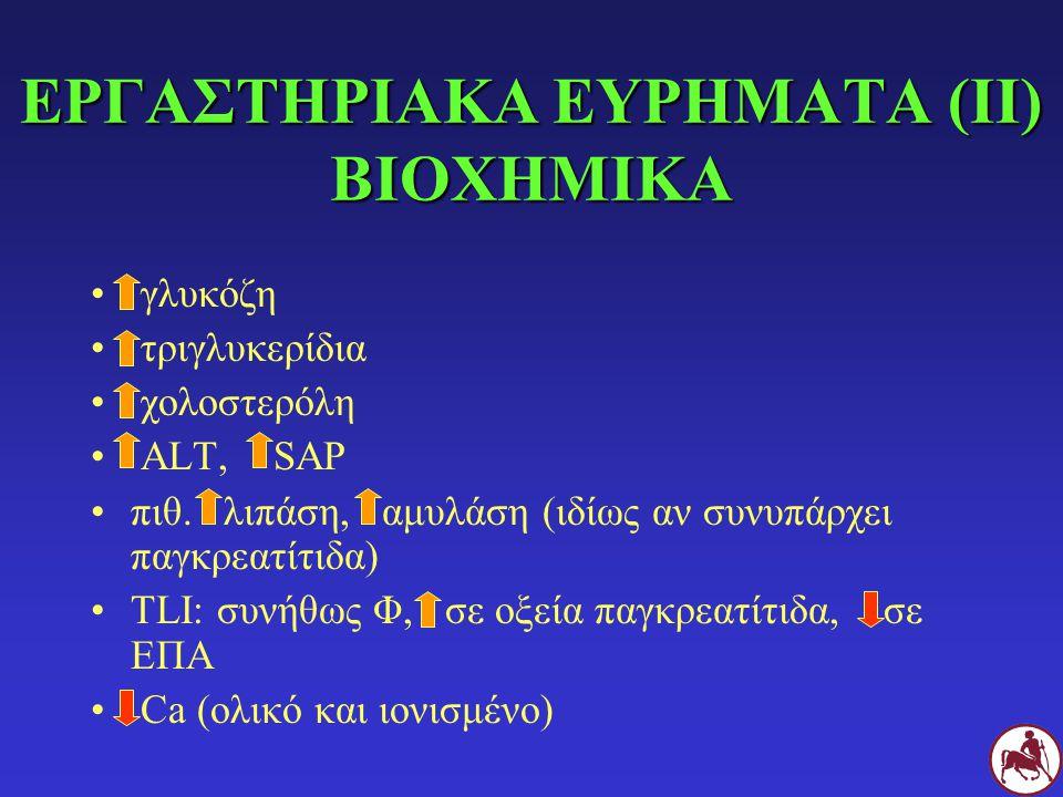 ΕΡΓΑΣΤΗΡΙΑΚΑ ΕΥΡΗΜΑΤΑ (ΙΙ) ΒΙΟΧΗΜΙΚΑ γλυκόζη τριγλυκερίδια χολοστερόλη ALT, SAP πιθ. λιπάση, αμυλάση (ιδίως αν συνυπάρχει παγκρεατίτιδα) TLI: συνήθως
